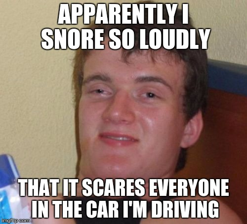 10 Guy Meme | APPARENTLY I SNORE SO LOUDLY THAT IT SCARES EVERYONE IN THE CAR I'M DRIVING | image tagged in memes,10 guy | made w/ Imgflip meme maker
