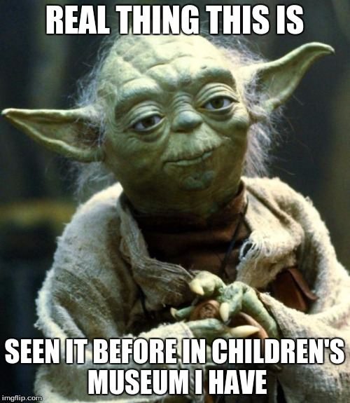 Star Wars Yoda Meme | REAL THING THIS IS SEEN IT BEFORE IN CHILDREN'S MUSEUM I HAVE | image tagged in memes,star wars yoda | made w/ Imgflip meme maker