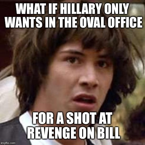 Conspiracy Keanu Meme | WHAT IF HILLARY ONLY WANTS IN THE OVAL OFFICE FOR A SHOT AT REVENGE ON BILL | image tagged in memes,conspiracy keanu,hillary clinton | made w/ Imgflip meme maker