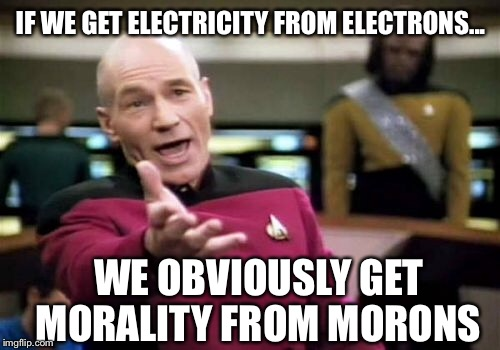 Picard Wtf Meme | IF WE GET ELECTRICITY FROM ELECTRONS... WE OBVIOUSLY GET MORALITY FROM MORONS | image tagged in memes,picard wtf | made w/ Imgflip meme maker