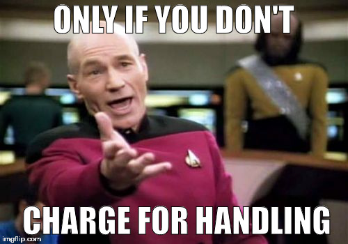 Picard Wtf Meme | ONLY IF YOU DON'T CHARGE FOR HANDLING | image tagged in memes,picard wtf | made w/ Imgflip meme maker