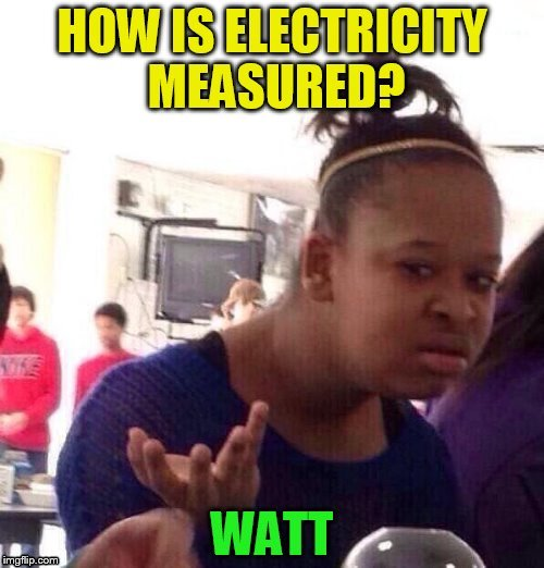When you get the right answer, even when you don't know it! | . | image tagged in black girl wat,funny meme,electricity,watt,laughs,wat | made w/ Imgflip meme maker