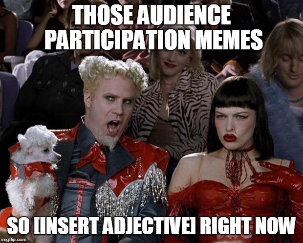 Mugatu So Hot Right Now Meme | THOSE AUDIENCE PARTICIPATION MEMES SO [INSERT ADJECTIVE] RIGHT NOW | image tagged in memes,mugatu so hot right now | made w/ Imgflip meme maker