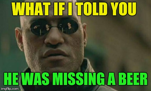 Matrix Morpheus Meme | WHAT IF I TOLD YOU HE WAS MISSING A BEER | image tagged in memes,matrix morpheus | made w/ Imgflip meme maker