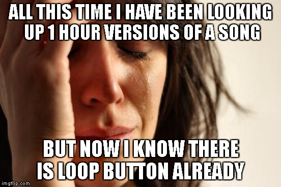 First World Problems | ALL THIS TIME I HAVE BEEN LOOKING UP 1 HOUR VERSIONS OF A SONG BUT NOW I KNOW THERE IS LOOP BUTTON ALREADY | image tagged in memes,first world problems,rip,loop,funny,truth hurts | made w/ Imgflip meme maker