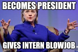 Precious hillary | BECOMES PRESIDENT GIVES INTERN BL***OB | image tagged in precious hillary | made w/ Imgflip meme maker