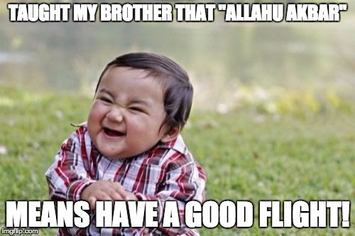 "Evil Toddler Meme | TAUGHT MY BROTHER THAT ""ALLAHU AKBAR"" MEANS HAVE A GOOD FLIGHT! 