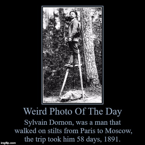I Bet He Set Some Kind Of World Record | Weird Photo Of The Day | Sylvain Dornon, was a man that walked on stilts from Paris to Moscow, the trip took him 58 days, 1891. | image tagged in funny,demotivationals,weird,photo of the day,stilts,crazy idea | made w/ Imgflip demotivational maker