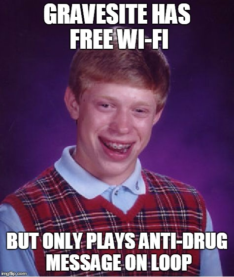 Bad Luck Brian Meme | GRAVESITE HAS FREE WI-FI BUT ONLY PLAYS ANTI-DRUG MESSAGE ON LOOP | image tagged in memes,bad luck brian | made w/ Imgflip meme maker