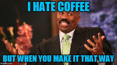 Steve Harvey Meme | I HATE COFFEE BUT WHEN YOU MAKE IT THAT WAY | image tagged in memes,steve harvey | made w/ Imgflip meme maker