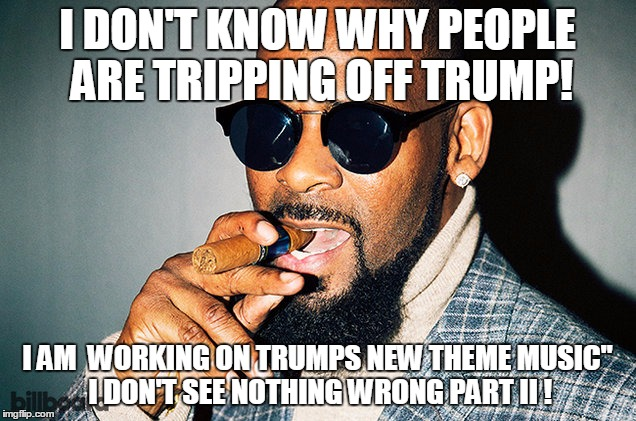 "R Kelly | I DON'T KNOW WHY PEOPLE ARE TRIPPING OFF TRUMP! I AM  WORKING ON TRUMPS NEW THEME MUSIC"" I DON'T SEE NOTHING WRONG PART II ! 