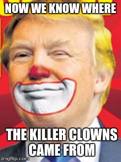 Donald Trump the Clown |  NOW WE KNOW WHERE; THE KILLER CLOWNS CAME FROM | image tagged in donald trump the clown | made w/ Imgflip meme maker