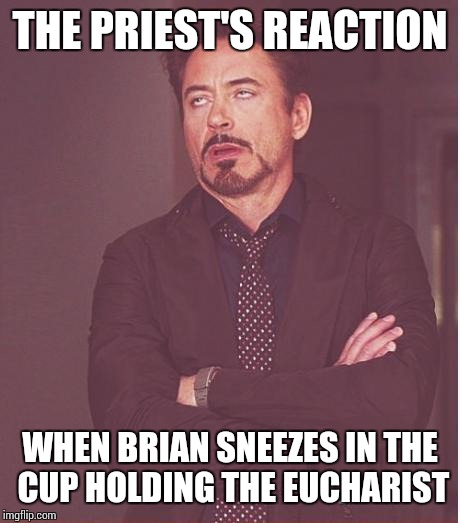 Face You Make Robert Downey Jr Meme | THE PRIEST'S REACTION WHEN BRIAN SNEEZES IN THE CUP HOLDING THE EUCHARIST | image tagged in memes,face you make robert downey jr | made w/ Imgflip meme maker
