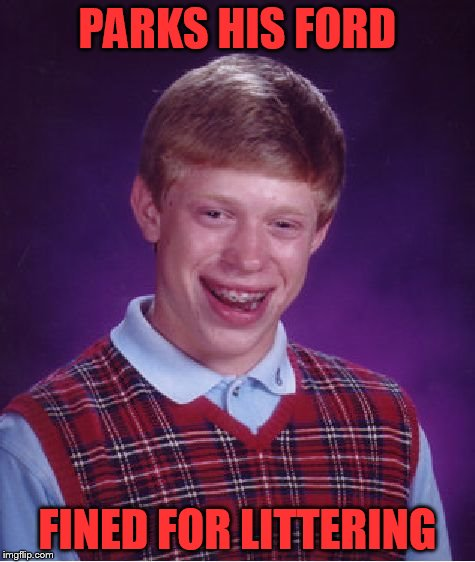 Bad Luck Brian Meme | PARKS HIS FORD FINED FOR LITTERING | image tagged in memes,bad luck brian | made w/ Imgflip meme maker