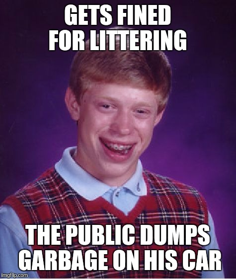Bad Luck Brian Meme | GETS FINED FOR LITTERING THE PUBLIC DUMPS GARBAGE ON HIS CAR | image tagged in memes,bad luck brian | made w/ Imgflip meme maker