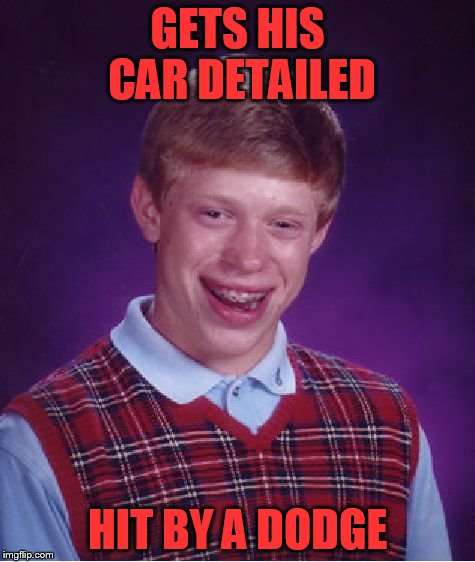 Bad Luck Brian Meme | GETS HIS CAR DETAILED HIT BY A DODGE | image tagged in memes,bad luck brian | made w/ Imgflip meme maker