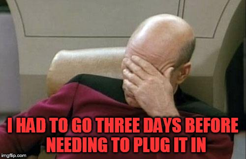 Captain Picard Facepalm Meme | I HAD TO GO THREE DAYS BEFORE  NEEDING TO PLUG IT IN | image tagged in memes,captain picard facepalm | made w/ Imgflip meme maker