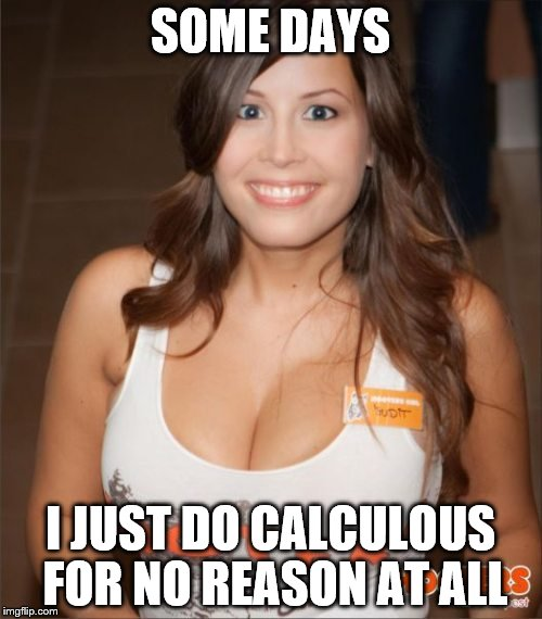 SOME DAYS I JUST DO CALCULOUS FOR NO REASON AT ALL | made w/ Imgflip meme maker