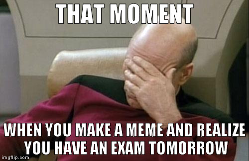Too late. |  THAT MOMENT; WHEN YOU MAKE A MEME AND REALIZE YOU HAVE AN EXAM TOMORROW | image tagged in memes,captain picard facepalm,exams,exam,school | made w/ Imgflip meme maker