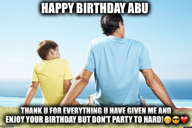 dad and son | HAPPY BIRTHDAY ABU THANK U FOR EVERYTHING U HAVE GIVEN ME AND ENJOY YOUR BIRTHDAY BUT DON'T PARTY TO HARD! | image tagged in dad and son | made w/ Imgflip meme maker