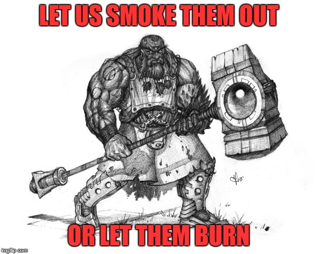 Troll Smasher | LET US SMOKE THEM OUT OR LET THEM BURN | image tagged in troll smasher | made w/ Imgflip meme maker