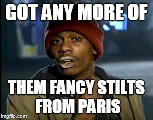 Y'all Got Any More Of That Meme | GOT ANY MORE OF THEM FANCY STILTS FROM PARIS | image tagged in memes,yall got any more of | made w/ Imgflip meme maker
