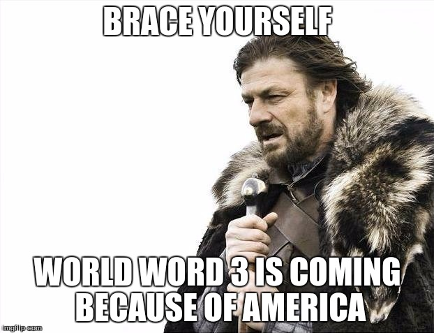 Brace Yourselves X is Coming Meme | BRACE YOURSELF WORLD WORD 3 IS COMING BECAUSE OF AMERICA | image tagged in memes,brace yourselves x is coming | made w/ Imgflip meme maker