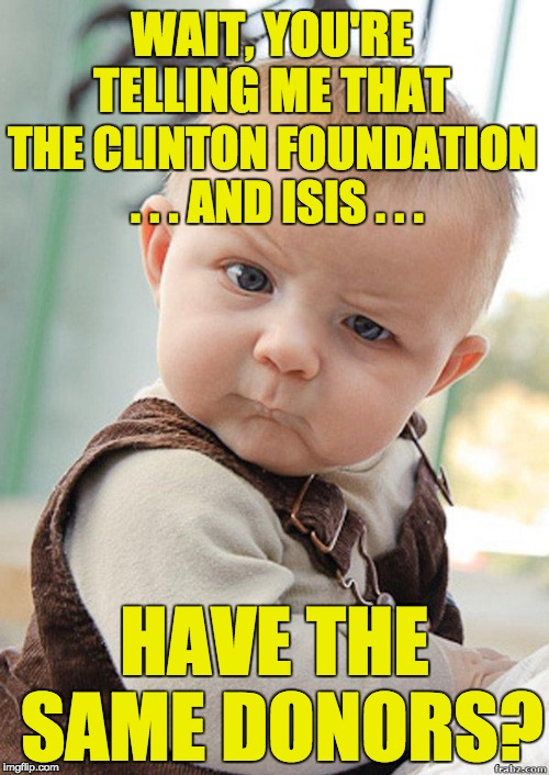 Saudi Arabia and Qatar support both ISIS and Hillary Clinton. Wonder if she will return the money? | WAIT, YOU'RE TELLING ME THAT HAVE THE SAME DONORS? THE CLINTON FOUNDATION . . . AND ISIS . . . | image tagged in skeptical baby big,hilary clinton,clinton foundation,corruption,lying skank hillary clinton | made w/ Imgflip meme maker