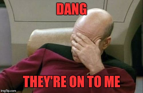 Captain Picard Facepalm Meme | DANG THEY'RE ON TO ME | image tagged in memes,captain picard facepalm | made w/ Imgflip meme maker