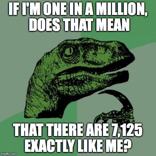 Philosoraptor Meme | IF I'M ONE IN A MILLION, DOES THAT MEAN THAT THERE ARE 7,125 EXACTLY LIKE ME? | image tagged in memes,philosoraptor | made w/ Imgflip meme maker