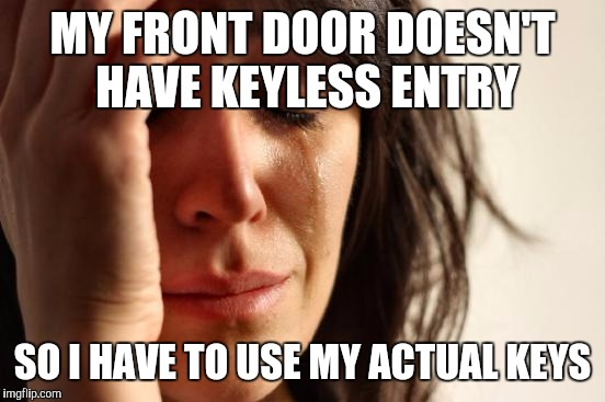 First World Problems Meme | MY FRONT DOOR DOESN'T HAVE KEYLESS ENTRY SO I HAVE TO USE MY ACTUAL KEYS | image tagged in memes,first world problems | made w/ Imgflip meme maker