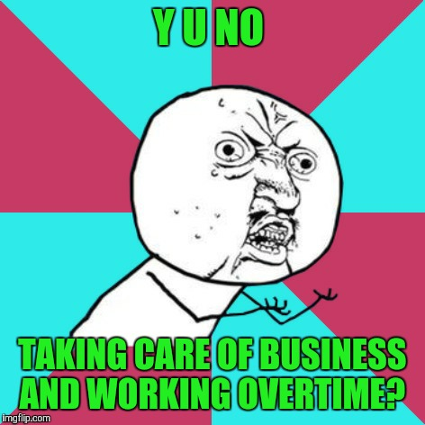 And the girls are trying to look pretty  | Y U NO TAKING CARE OF BUSINESS AND WORKING OVERTIME? | image tagged in y u no music | made w/ Imgflip meme maker