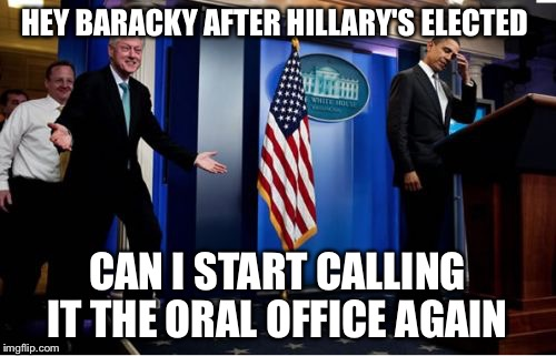Let's Start Interviewing Interns | HEY BARACKY AFTER HILLARY'S ELECTED CAN I START CALLING IT THE ORAL OFFICE AGAIN | image tagged in memes,bubba and barack,bill clinton,hillary clinton,barack obama,paul ryan | made w/ Imgflip meme maker