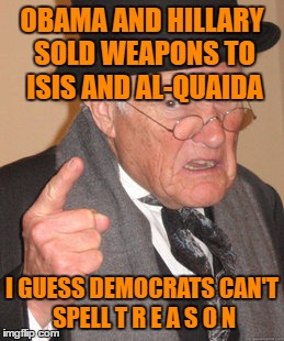 How Can Anyone Vote for Hillary with All The Proof of Treason? Or Do you Not care About the USA ? | OBAMA AND HILLARY SOLD WEAPONS TO ISIS AND AL-QUAIDA I GUESS DEMOCRATS CAN'T SPELL T R E A S O N | image tagged in memes,back in my day | made w/ Imgflip meme maker