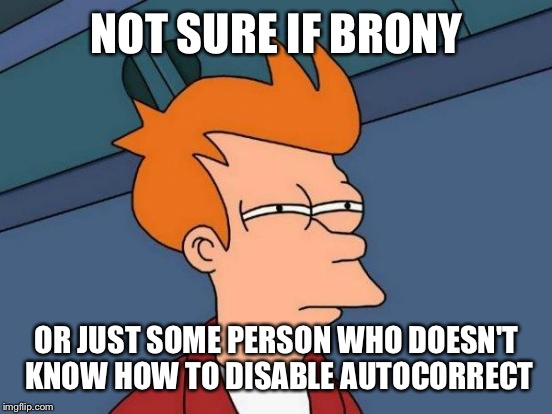 Futurama Fry Meme | NOT SURE IF BRONY OR JUST SOME PERSON WHO DOESN'T KNOW HOW TO DISABLE AUTOCORRECT | image tagged in memes,futurama fry | made w/ Imgflip meme maker