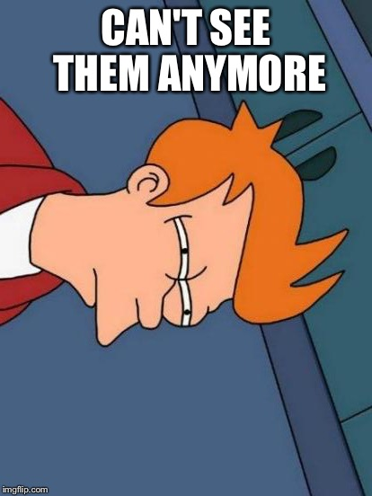 Futurama Fry Meme | CAN'T SEE THEM ANYMORE | image tagged in memes,futurama fry | made w/ Imgflip meme maker