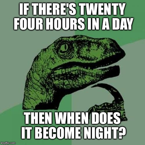 Does anyone know what time it is | IF THERE'S TWENTY FOUR HOURS IN A DAY THEN WHEN DOES IT BECOME NIGHT? | image tagged in memes,philosoraptor,time,clock | made w/ Imgflip meme maker