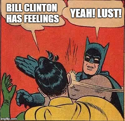 Batman Slapping Robin Meme | BILL CLINTON HAS FEELINGS YEAH! LUST! | image tagged in memes,batman slapping robin | made w/ Imgflip meme maker