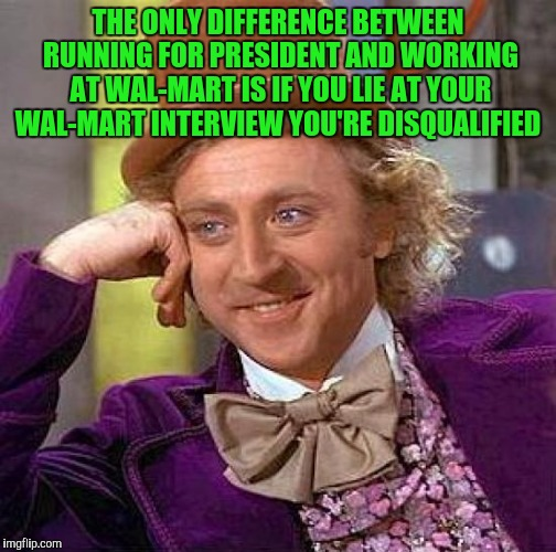 Creepy Condescending Wonka Meme | THE ONLY DIFFERENCE BETWEEN RUNNING FOR PRESIDENT AND WORKING AT WAL-MART IS IF YOU LIE AT YOUR WAL-MART INTERVIEW YOU'RE DISQUALIFIED | image tagged in memes,creepy condescending wonka | made w/ Imgflip meme maker