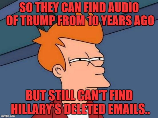 Futurama Fry | SO THEY CAN FIND AUDIO OF TRUMP FROM 10 YEARS AGO BUT STILL CAN'T FIND HILLARY'S DELETED EMAILS.. | image tagged in memes,futurama fry | made w/ Imgflip meme maker