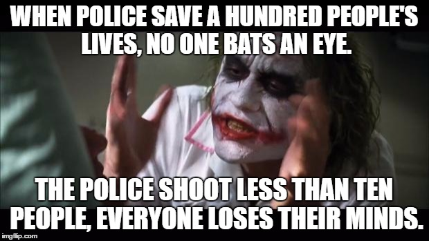 I Guess No One Focuses On Good Anymore | WHEN POLICE SAVE A HUNDRED PEOPLE'S LIVES, NO ONE BATS AN EYE. THE POLICE SHOOT LESS THAN TEN PEOPLE, EVERYONE LOSES THEIR MINDS. | image tagged in memes,and everybody loses their minds | made w/ Imgflip meme maker
