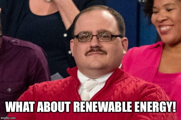 WHAT ABOUT RENEWABLE ENERGY! | made w/ Imgflip meme maker