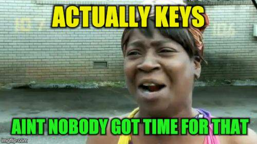 Aint Nobody Got Time For That Meme | ACTUALLY KEYS AINT NOBODY GOT TIME FOR THAT | image tagged in memes,aint nobody got time for that | made w/ Imgflip meme maker