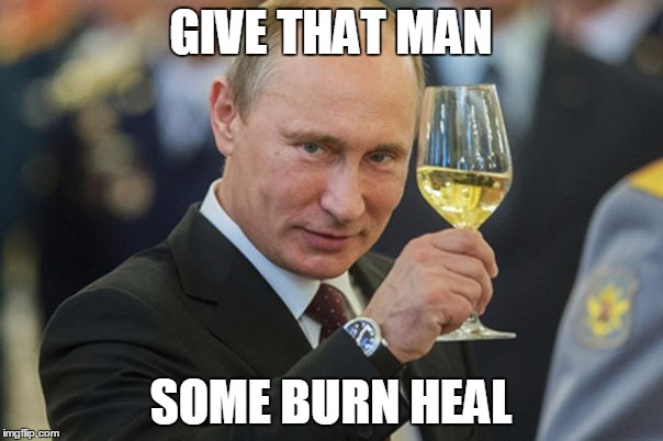 Vladimir Putin Cheers | GIVE THAT MAN SOME BURN HEAL | image tagged in vladimir putin cheers | made w/ Imgflip meme maker