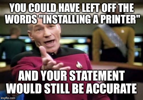 "Picard Wtf Meme | YOU COULD HAVE LEFT OFF THE WORDS ""INSTALLING A PRINTER"" AND YOUR STATEMENT WOULD STILL BE ACCURATE 