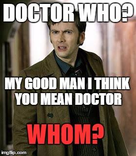 doctor who is confused | DOCTOR WHO? MY GOOD MAN I THINK YOU MEAN DOCTOR WHOM? | image tagged in doctor who is confused | made w/ Imgflip meme maker