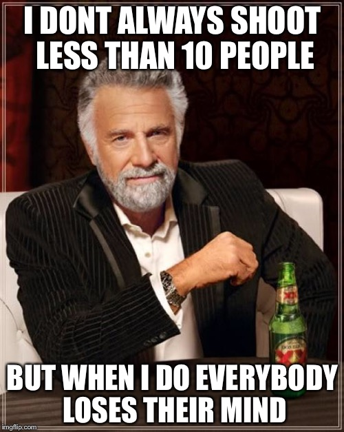The Most Interesting Man In The World Meme | I DONT ALWAYS SHOOT LESS THAN 10 PEOPLE BUT WHEN I DO EVERYBODY LOSES THEIR MIND | image tagged in memes,the most interesting man in the world | made w/ Imgflip meme maker