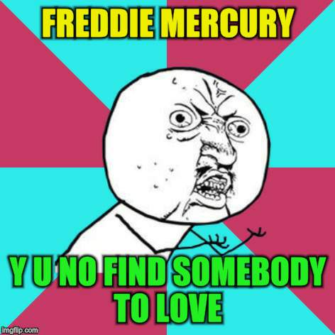 FREDDIE MERCURY Y U NO FIND SOMEBODY TO LOVE | made w/ Imgflip meme maker