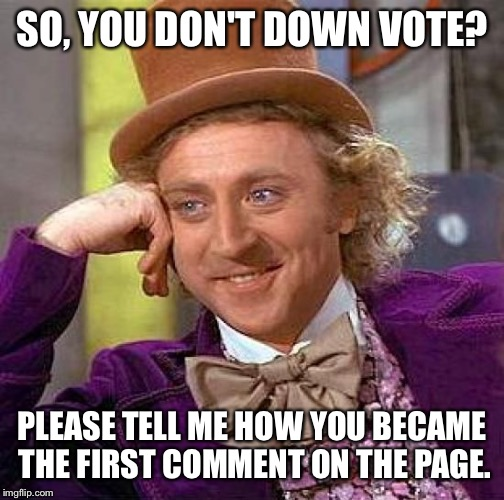 I'm seeing a pattern here.... Let's forget the button exists for the love of God.  | SO, YOU DON'T DOWN VOTE? PLEASE TELL ME HOW YOU BECAME THE FIRST COMMENT ON THE PAGE. | image tagged in memes,creepy condescending wonka | made w/ Imgflip meme maker