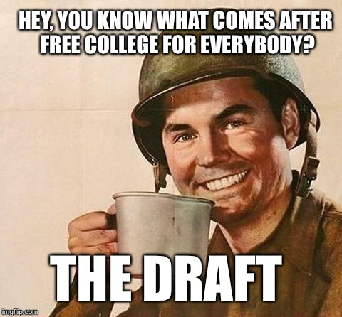 You don't have to think to hard for this one |  HEY, YOU KNOW WHAT COMES AFTER FREE COLLEGE FOR EVERYBODY? THE DRAFT | image tagged in army,draft,free college,college tuition,military,hillary clinton 2016 | made w/ Imgflip meme maker